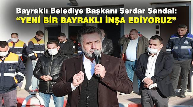 Bayraklı Belediye Başkanı Serdar Sandal: Yeni bir Bayraklı inşa ediyoruz