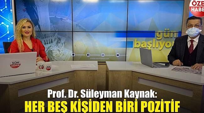 Prof. Dr. Süleyman Kaynak: Her beş kişiden biri pozitif